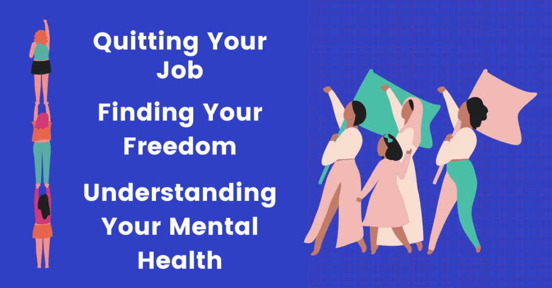 Quitting Your Job, Understanding Your Own Mental Health And Finding Your Freedom
